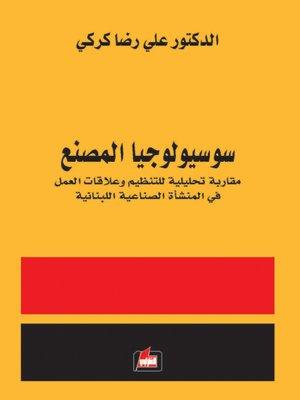 cover image of سوسيولوجيا المصنع : مقاربة تحليلية للتنظيم وعلاقات العمل في المنشأة الصناعية اللبنانية