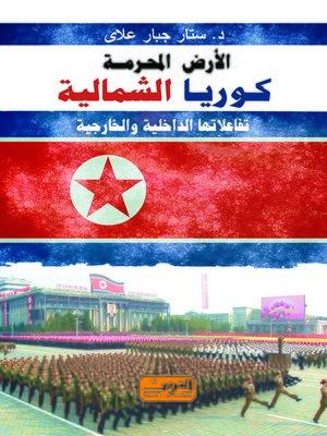 cover image of الأرض المحرمة : كوريا الشمالية : تفاعلاتها الداخلية والخارجية