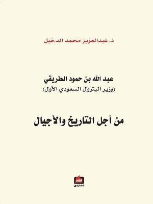 cover image of عبد الله بن حمود الطريقي : وزير البترول السعودي الأول : من أجل التاريخ و الأجيال