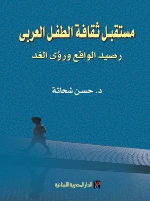 cover image of مستقبل ثقافة الطفل العربي : رصيد الواقع و رؤى الغد