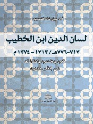 cover image of لسان الدين إبن الخطيب ( 713 - 776 هـ / 1313 - 1374 م ) : نثره و شعره و ثقافته في إطار عصره