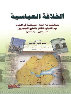 cover image of الخلافة العباسية وموقفها من الدول المستقلة في المغرب بين القرنين الثاني والرابع الهجريين 123-362 هـ 740-973 م