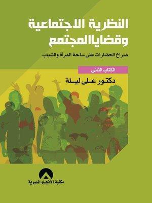 cover image of النظرية الاجتماعية وقضايا المجتمع : صراع الحضارات على ساحة المرأة والشباب. الكتاب الثاني