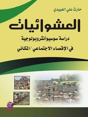 cover image of العشوائيات : دراسة سوسيو أنثروبولوجية في الإقصاء الاجتماعي / المكاني