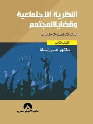 cover image of النظرية الاجتماعية وقضايا المجتمع : آليات التماسك الاجتماعي : الكتاب الثالث