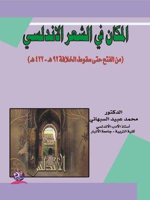 cover image of المكان في الشعر الأندلسي : من الفتح حتى سقوط الخلافة 92 هـ - 422 هـ