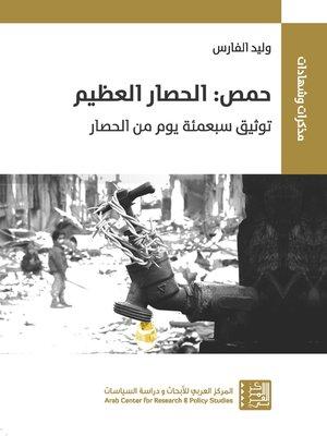cover image of حمص : الحصار العظيم توثيق سبعمئة يوم من الحصار = Homs : The Great Siege A Chronicle of 700 Days of Blockade
