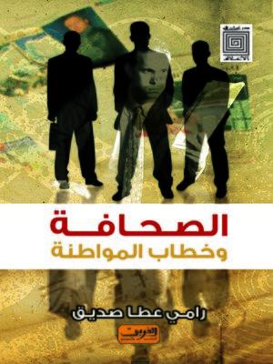 cover image of الصحافة و خطاب المواطنة : قراءة في علاقة الأقباط بالصحافة و علاقة الصحافة بالأقباط
