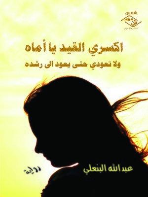 cover image of اكسري القيد يا أماه و لا تعودي حتى يعود إلى رشده