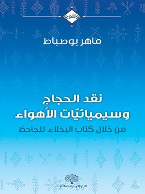 cover image of نقد الحجاج وسميائيات الأهواء : من خلال كتاب البخلاء للجاحظ