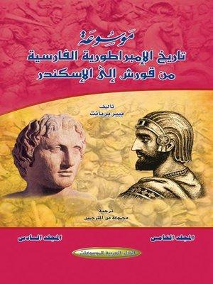cover image of موسوعة تاريخ الإمبراطورية الفارسية من قورش إلى الإسكندر. المجلدان الخامس والسادس