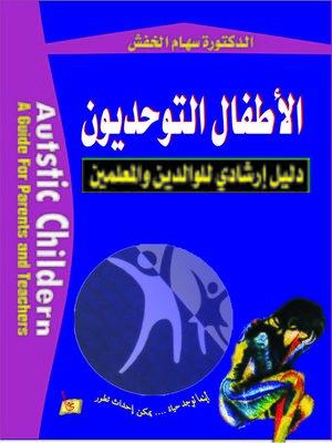 cover image of الأطفال التوحديون : دليل إرشادي للوالدين والمعلمين = Autstic Childern : A Guide for Parents and Teachers