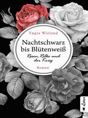 cover image of Nachtschwarz bis Blütenweiß. Rosen, Rilke und der Krieg