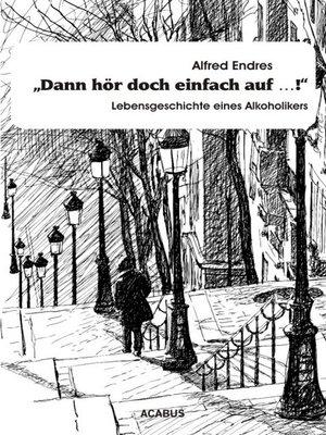 """cover image of """"Dann hör doch einfach auf...!""""--Lebensgeschichte eines Alkoholikers"""