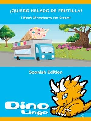 cover image of ¡QUIERO HELADO DE FRUTILLA! / I Want Strawberry Ice Cream!