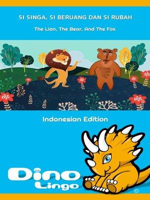 cover image of Si Singa, Si Beruang dan Si Rubah / The Lion, The Bear, And The Fox