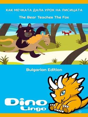 cover image of Как мечката дала урок на лисицата / The Bear Teaches The Fox