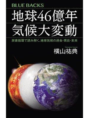 cover image of 地球46億年 気候大変動 炭素循環で読み解く、地球気候の過去・現在・未来: 本編