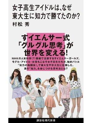 cover image of 女子高生アイドルは、なぜ東大生に知力で勝てたのか?