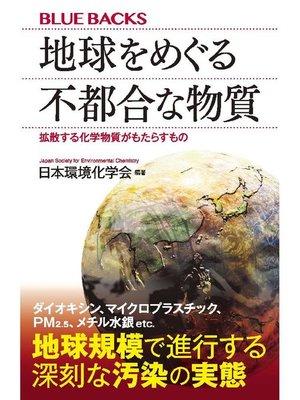 cover image of 地球をめぐる不都合な物質 拡散する化学物質がもたらすもの: 本編