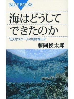 cover image of 海はどうしてできたのか 壮大なスケールの地球進化史