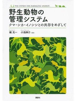 cover image of 野生動物の管理システム  クマ・シカ・イノシシとの共存をめざして: 本編
