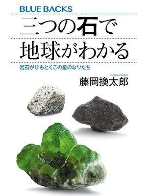 cover image of 三つの石で地球がわかる 岩石がひもとくこの星のなりたち
