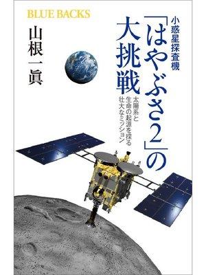 cover image of 小惑星探査機「はやぶさ2」の大挑戦 太陽系と生命の起源を探る壮大なミッション: 本編