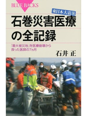 cover image of 東日本大震災 石巻災害医療の全記録 「最大被災地」を医療崩壊から救った医師の7ヵ月: 本編