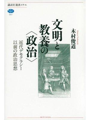 cover image of 文明と教養の〈政治〉 近代デモクラシー以前の政治思想
