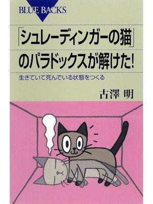 cover image of 「シュレーディンガーの猫」のパラドックスが解けた! 生きていて死んでいる状態をつくる