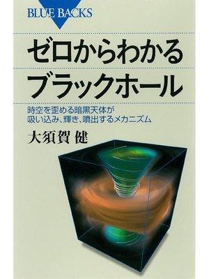 cover image of ゼロからわかるブラックホール 時空を歪める暗黒天体が吸い込み、輝き、噴出するメカニズム: 本編