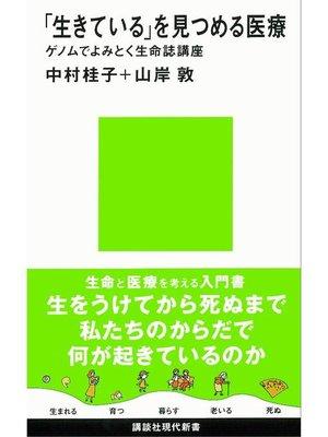 cover image of 「生きている」を見つめる医療 ゲノムでよみとく生命誌講座: 本編