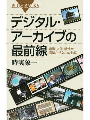 cover image of デジタル・アーカイブの最前線 知識・文化・感性を消滅させないために