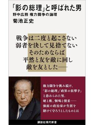 cover image of 「影の総理」と呼ばれた男 野中広務 権力闘争の論理: 本編
