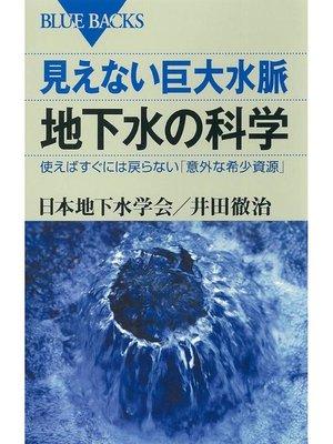 cover image of 見えない巨大水脈 地下水の科学 使えばすぐには戻らない「意外な希少資源」