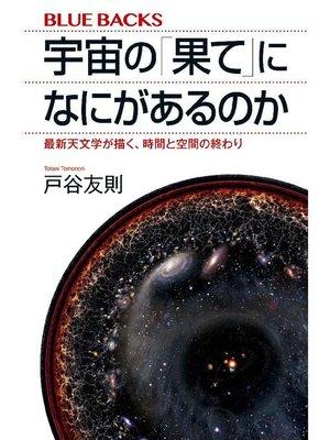 cover image of 宇宙の「果て」になにがあるのか 最新天文学が描く、時間と空間の終わり: 本編
