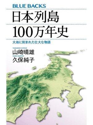 cover image of 日本列島100万年史 大地に刻まれた壮大な物語