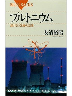 cover image of プルトニウム 超ウラン元素の正体