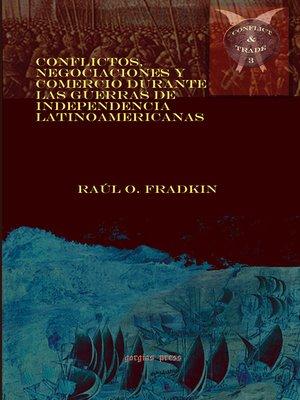 cover image of Conflictos, negociaciones y comercio durante las guerras de independencia latinoamericanas