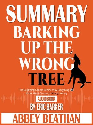 cover image of Summary of Barking up the Wrong Tree: The Surprising Science Behind Why Everything You Know About Success Is (Mostly) Wrong by Eric Barker
