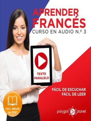 cover image of Aprender Francés - Texto Paralelo Curso en Audio, No. 3 - Fácil de Leer - Fácil de Escuchar