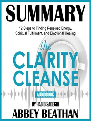 cover image of Summary of The Clarity Cleanse: 12 Steps to Finding Renewed Energy, Spiritual Fulfillment, and Emotional Healing by Habib Sadeghi