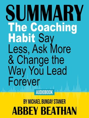 cover image of Summary of The Coaching Habit: Say Less, Ask More & Change the Way You Lead Forever by Michael Bungay Stanier