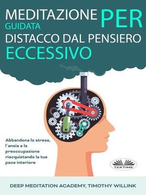 cover image of Meditazione Guidata Per Distacco Dal Pensiero Eccessivo; Abbandona Lo Stress, L'Ansia E La Preoccupazione Riacquistando La Tua Pace Interiore