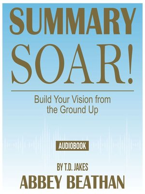 cover image of Summary of Soar!: Build Your Vision from the Ground Up by T.D. Jakes