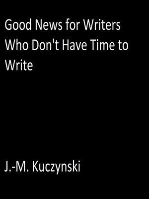 cover image of Good News for Writers Who Don't have Time to Write