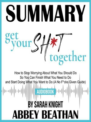 cover image of Summary of Get Your Sh*t Together: How to Stop Worrying About What You Should Do So You Can Finish What You Need to Do and Start Doing What You Want to Do by Sarah Knight
