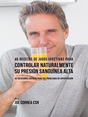 cover image of 45 Recetas de Jugos Efectivas Para Controlar Naturalmente su Presión Sanguínea Alta