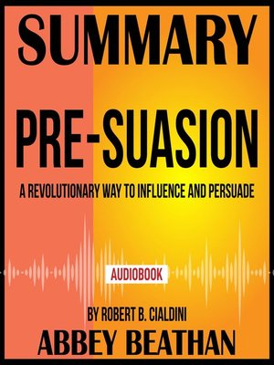 cover image of Summary of Pre-Suasion: A Revolutionary Way to Influence and Persuade by Robert B. Cialdini